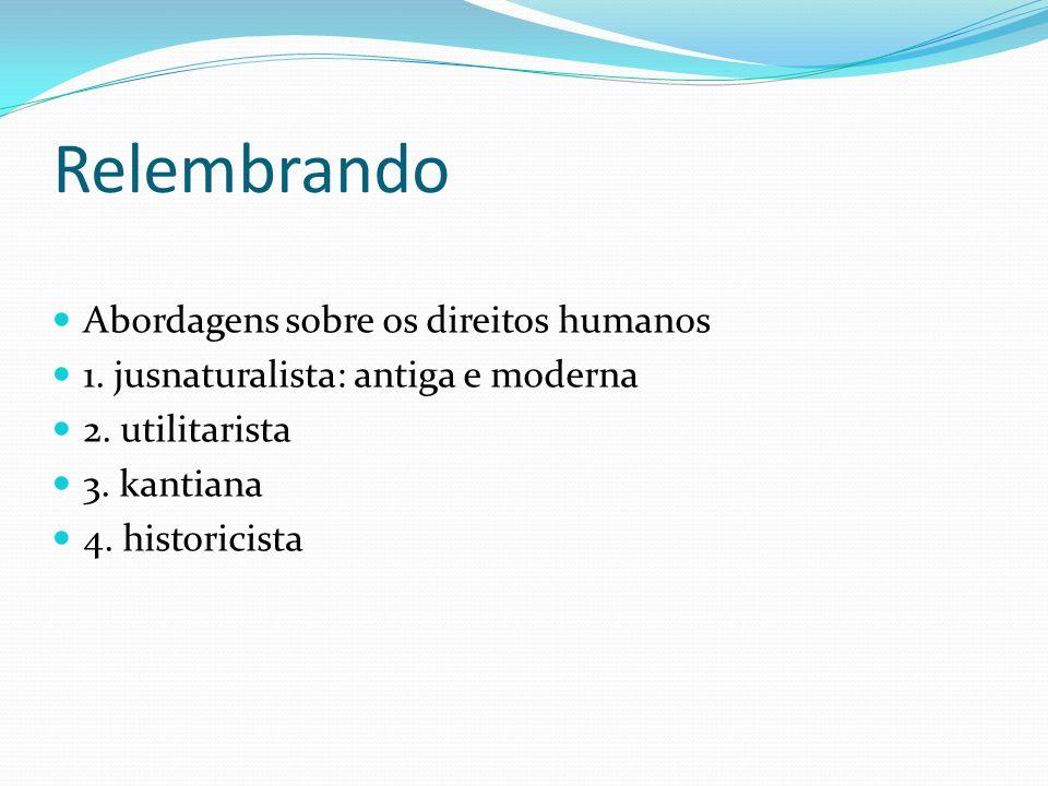 Relembrando Abordagens sobre os direitos humanos 1. jusnaturalista: antiga e moderna 2. utilitarista 3. kantiana 4. historicista