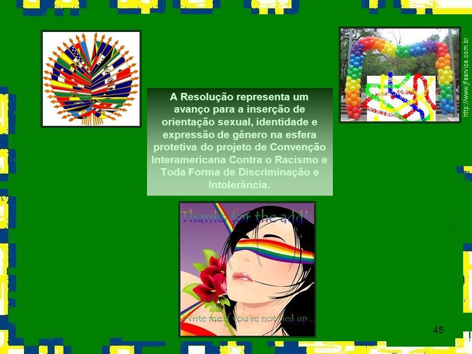 45 http://www.jfservice.com.br A Resolução representa um avanço para a inserção de orientação sexual, identidade e expressão de gênero na esfera prote
