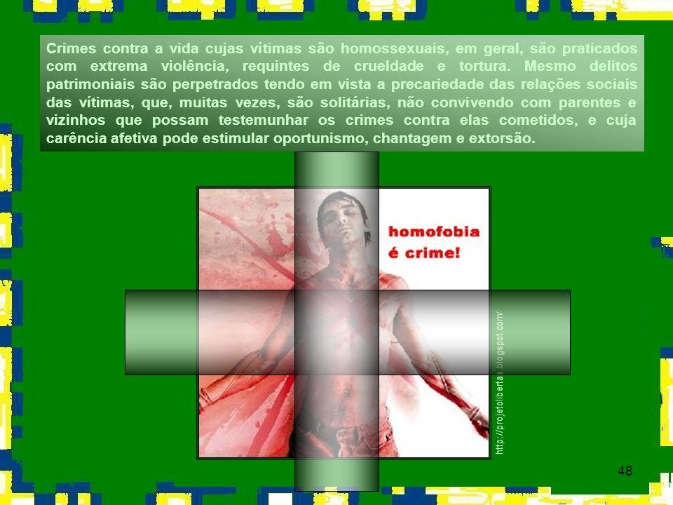 48 Crimes contra a vida cujas vítimas são homossexuais, em geral, são praticados com extrema violência, requintes de crueldade e tortura. Mesmo delito