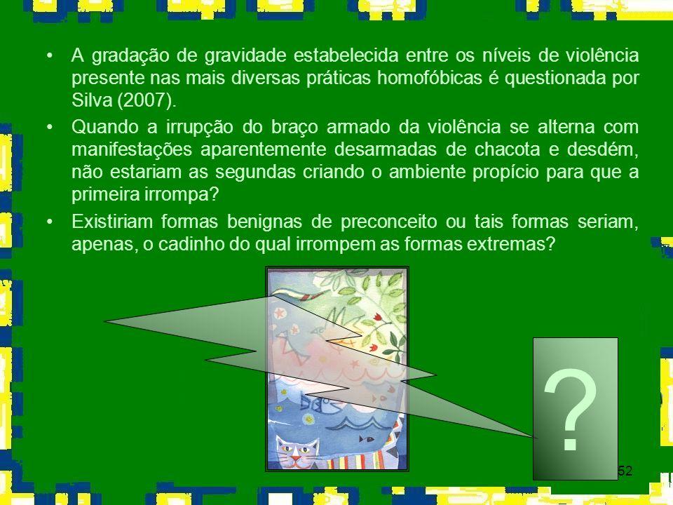 52 A gradação de gravidade estabelecida entre os níveis de violência presente nas mais diversas práticas homofóbicas é questionada por Silva (2007). Q