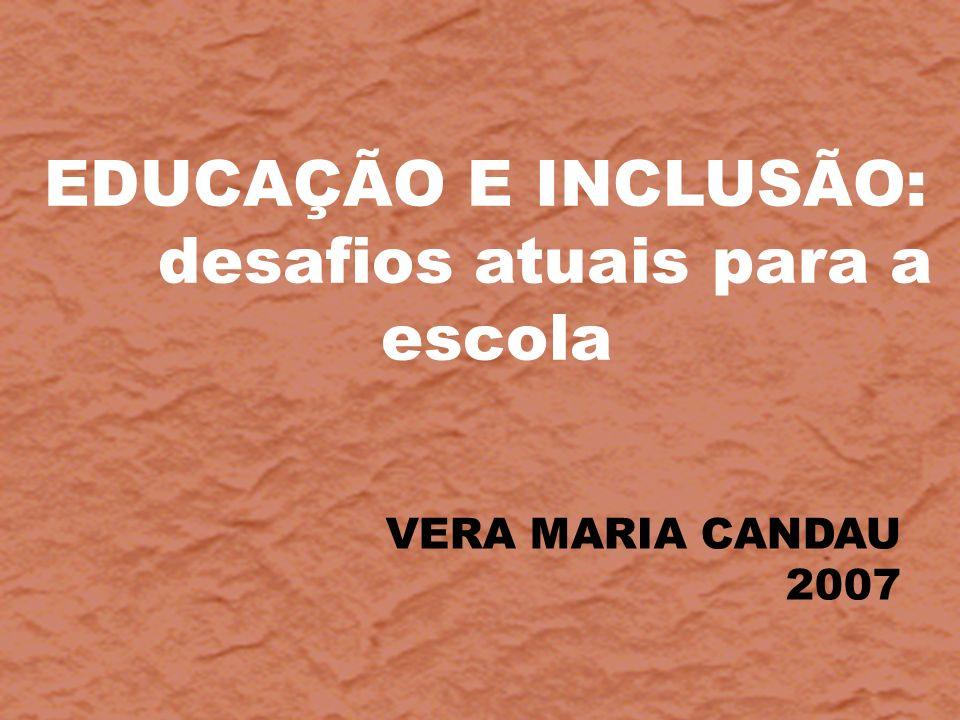 EDUCAÇÃO E INCLUSÃO: desafios atuais para a escola VERA MARIA CANDAU 2007