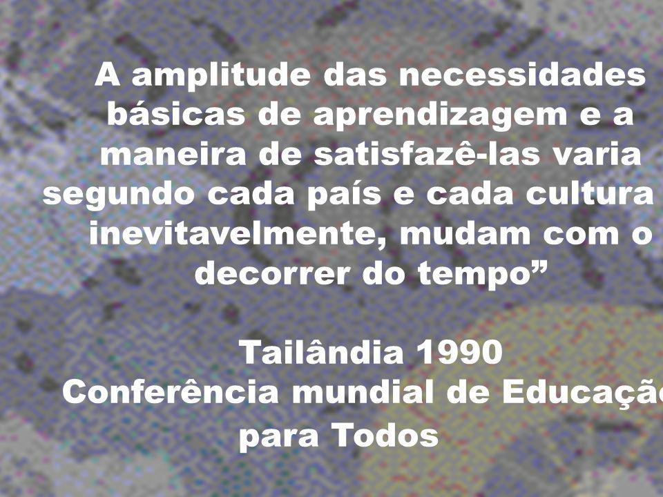 A amplitude das necessidades básicas de aprendizagem e a maneira de satisfazê-las varia segundo cada país e cada cultura e, inevitavelmente, mudam com