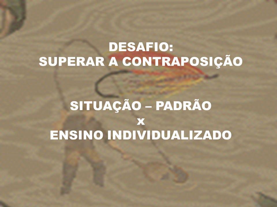 DESAFIO: SUPERAR A CONTRAPOSIÇÃO SITUAÇÃO – PADRÃO x ENSINO INDIVIDUALIZADO