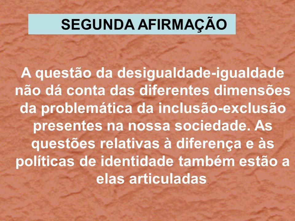 A questão da desigualdade-igualdade não dá conta das diferentes dimensões da problemática da inclusão-exclusão presentes na nossa sociedade. As questõ