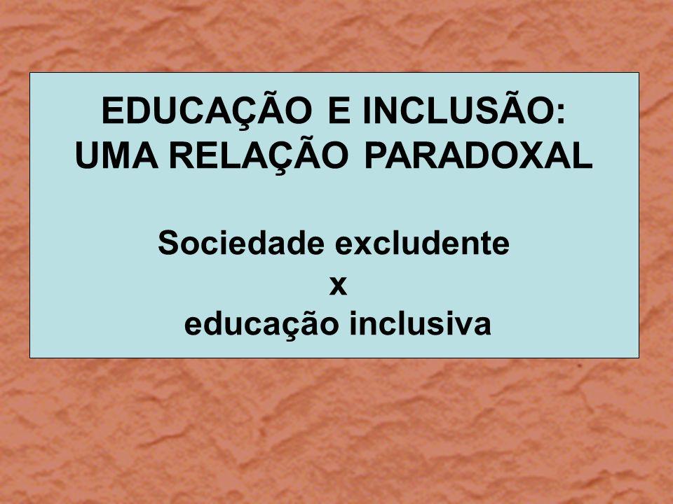 EDUCAÇÃO E INCLUSÃO: UMA RELAÇÃO PARADOXAL Sociedade excludente x educação inclusiva
