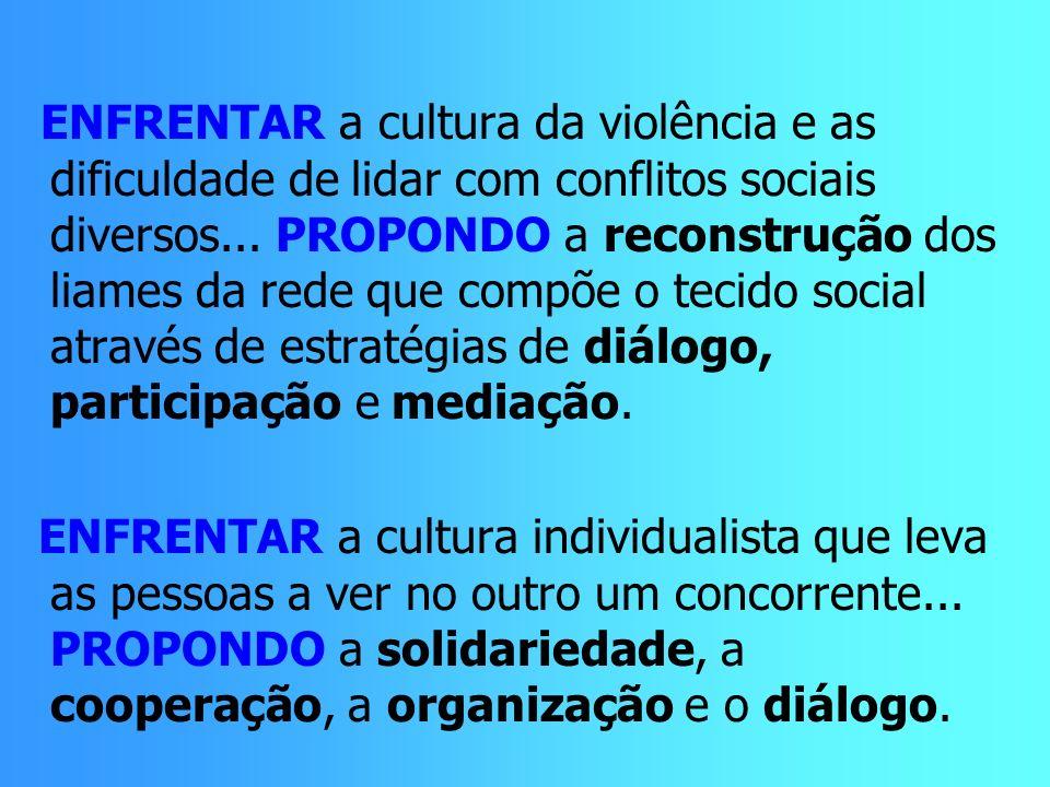 ENFRENTAR a cultura da violência e as dificuldade de lidar com conflitos sociais diversos... PROPONDO a reconstrução dos liames da rede que compõe o t