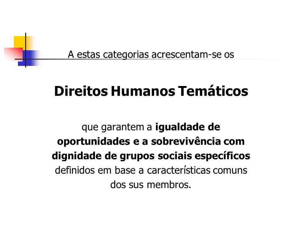 A estas categorias acrescentam-se os Direitos Humanos Temáticos que garantem a igualdade de oportunidades e a sobrevivência com dignidade de grupos so