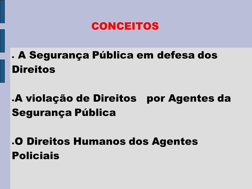CONCEITOS A Segurança Pública em defesa dos Direitos A violação de Direitos por Agentes da Segurança Pública O Direitos Humanos dos Agentes Policiais