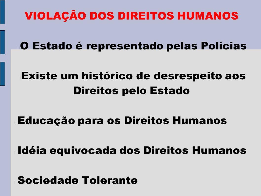 VIOLAÇÃO DOS DIREITOS HUMANOS O Estado é representado pelas Polícias Existe um histórico de desrespeito aos Direitos pelo Estado Educação para os Direitos Humanos Idéia equivocada dos Direitos Humanos Sociedade Tolerante