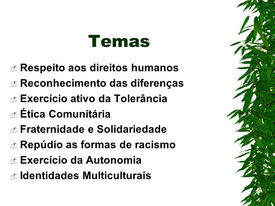 Temas Respeito aos direitos humanos Reconhecimento das diferenças Exercício ativo da Tolerância Ética Comunitária Fraternidade e Solidariedade Repúdio as formas de racismo Exercício da Autonomia Identidades Multiculturais