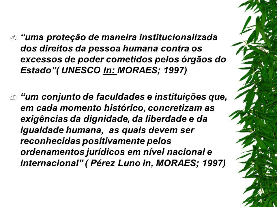 uma proteção de maneira institucionalizada dos direitos da pessoa humana contra os excessos de poder cometidos pelos órgãos do Estado( UNESCO In: MORAES; 1997) um conjunto de faculdades e instituições que, em cada momento histórico, concretizam as exigências da dignidade, da liberdade e da igualdade humana, as quais devem ser reconhecidas positivamente pelos ordenamentos jurídicos em nível nacional e internacional ( Pérez Luno in, MORAES; 1997)