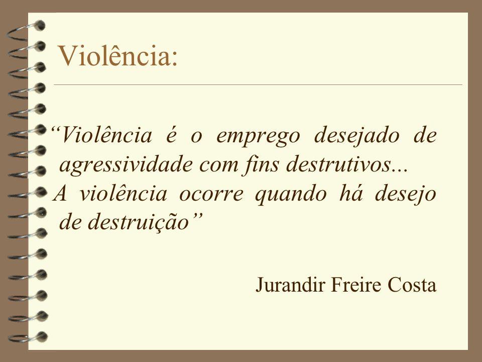 Violência: Violência é o emprego desejado de agressividade com fins destrutivos... A violência ocorre quando há desejo de destruição Jurandir Freire C