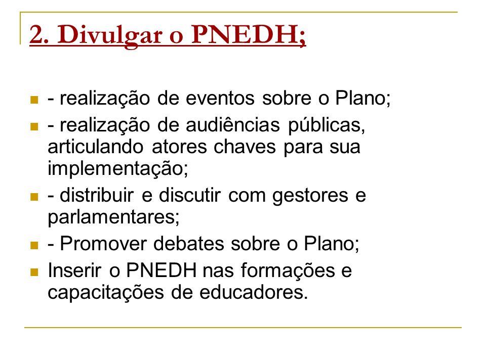 2. Divulgar o PNEDH; - realização de eventos sobre o Plano; - realização de audiências públicas, articulando atores chaves para sua implementação; - d