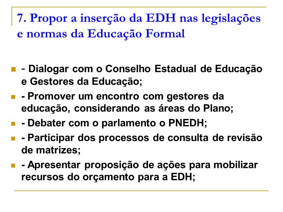 7. Propor a inserção da EDH nas legislações e normas da Educação Formal - Dialogar com o Conselho Estadual de Educação e Gestores da Educação; - Promo