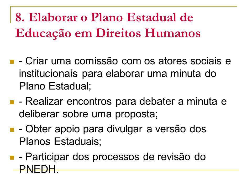 8. Elaborar o Plano Estadual de Educação em Direitos Humanos - Criar uma comissão com os atores sociais e institucionais para elaborar uma minuta do P