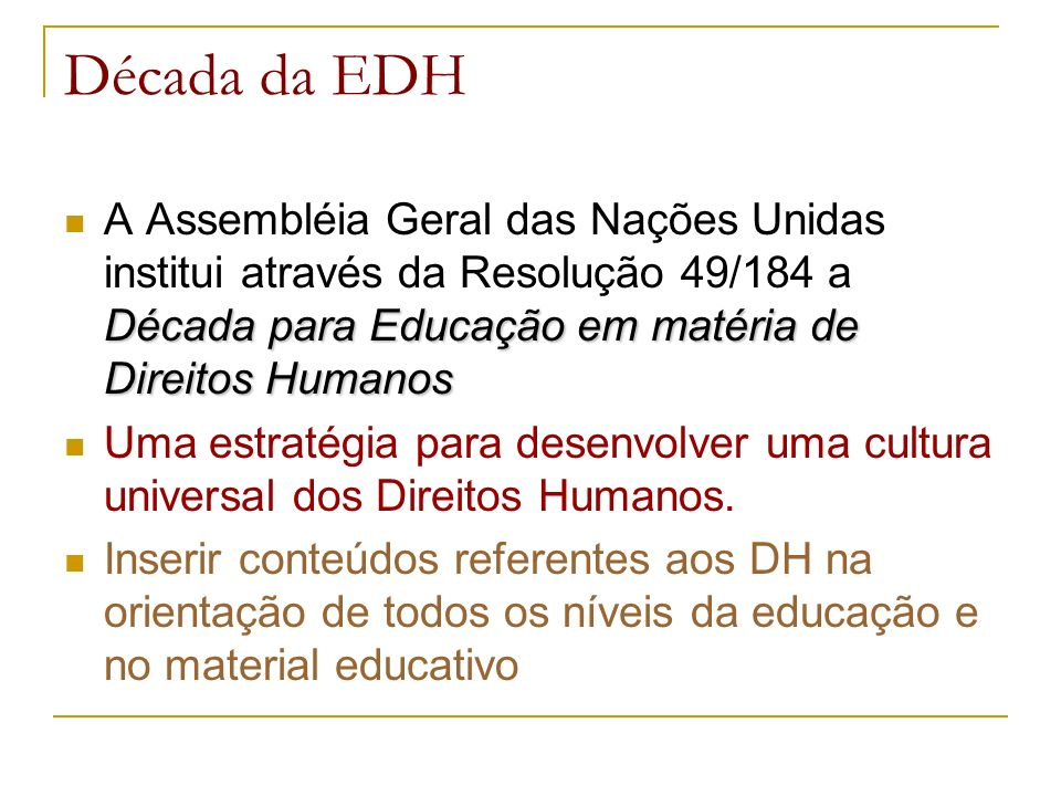 Década da EDH Década para Educação em matéria de Direitos Humanos A Assembléia Geral das Nações Unidas institui através da Resolução 49/184 a Década para Educação em matéria de Direitos Humanos Uma estratégia para desenvolver uma cultura universal dos Direitos Humanos.