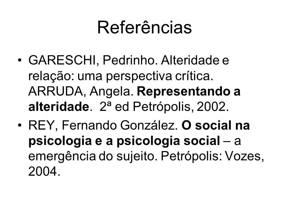 Referências GARESCHI, Pedrinho. Alteridade e relação: uma perspectiva crítica. ARRUDA, Angela. Representando a alteridade. 2ª ed Petrópolis, 2002. REY