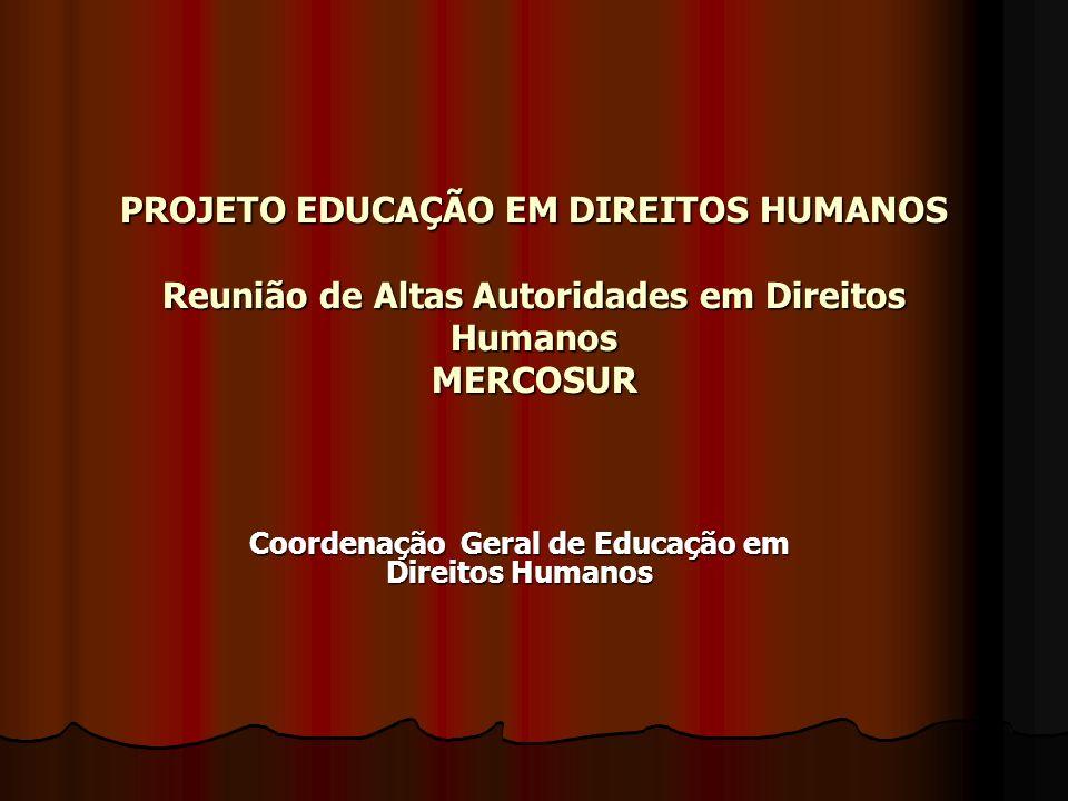 PROJETO EDUCAÇÃO EM DIREITOS HUMANOS Reunião de Altas Autoridades em Direitos Humanos MERCOSUR Coordenação Geral de Educação em Direitos Humanos