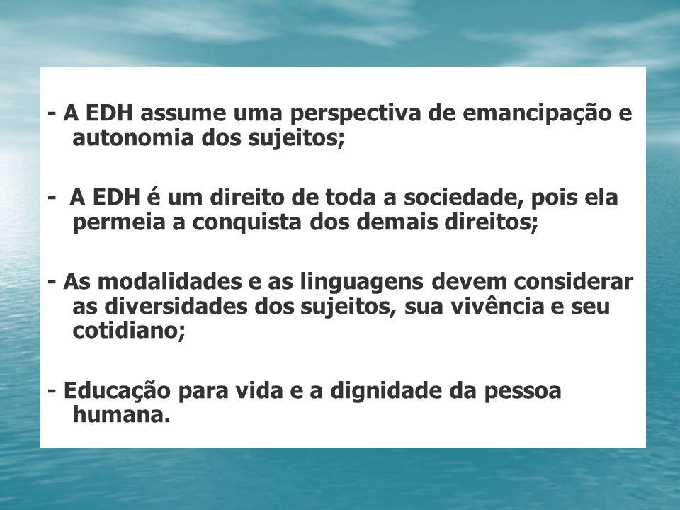 - A EDH assume uma perspectiva de emancipação e autonomia dos sujeitos; - A EDH é um direito de toda a sociedade, pois ela permeia a conquista dos dem