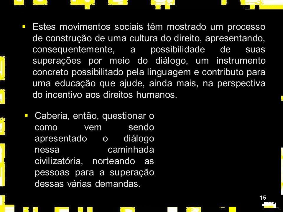 15 Estes movimentos sociais têm mostrado um processo de construção de uma cultura do direito, apresentando, consequentemente, a possibilidade de suas superações por meio do diálogo, um instrumento concreto possibilitado pela linguagem e contributo para uma educação que ajude, ainda mais, na perspectiva do incentivo aos direitos humanos.