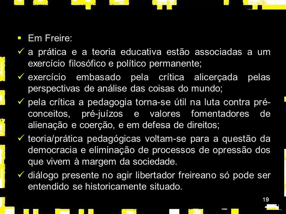 19 Em Freire: a prática e a teoria educativa estão associadas a um exercício filosófico e político permanente; exercício embasado pela crítica alicerçada pelas perspectivas de análise das coisas do mundo; pela crítica a pedagogia torna-se útil na luta contra pré- conceitos, pré-juízos e valores fomentadores de alienação e coerção, e em defesa de direitos; teoria/prática pedagógicas voltam-se para a questão da democracia e eliminação de processos de opressão dos que vivem à margem da sociedade.