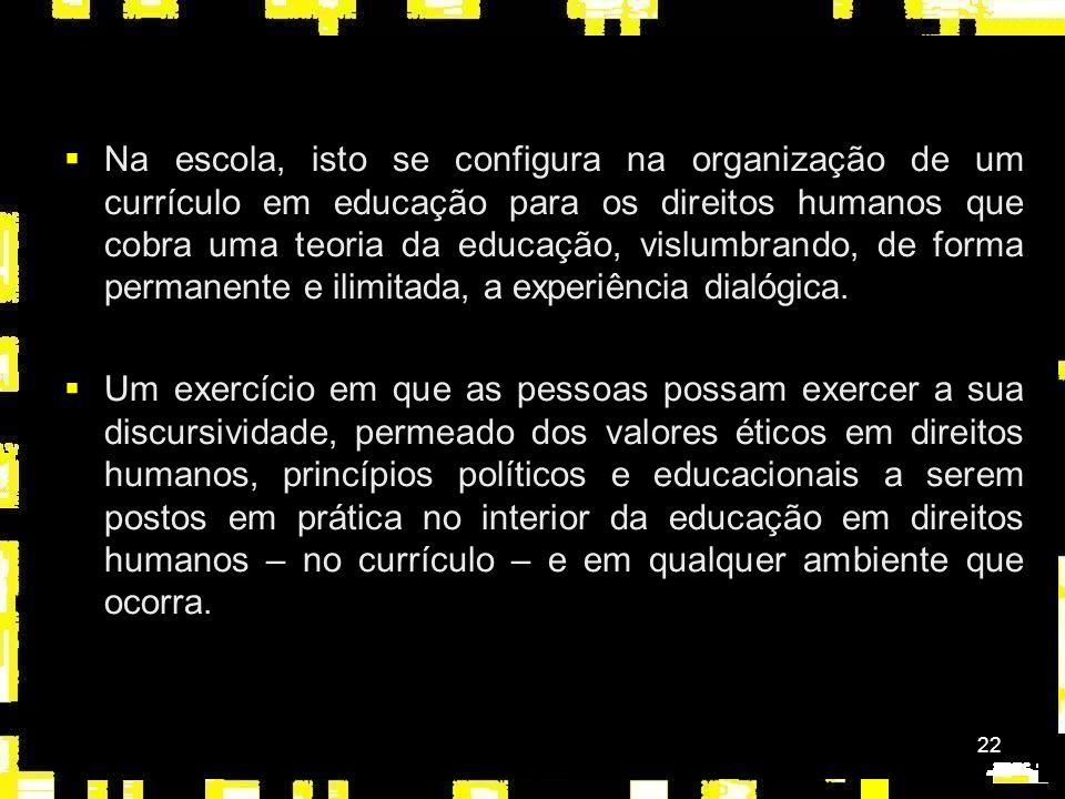 22 Na escola, isto se configura na organização de um currículo em educação para os direitos humanos que cobra uma teoria da educação, vislumbrando, de forma permanente e ilimitada, a experiência dialógica.