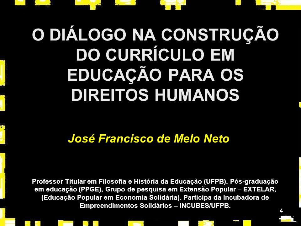 4 O DIÁLOGO NA CONSTRUÇÃO DO CURRÍCULO EM EDUCAÇÃO PARA OS DIREITOS HUMANOS José Francisco de Melo Neto Professor Titular em Filosofia e História da Educação (UFPB).