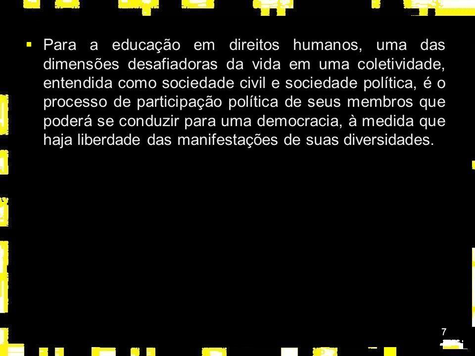 7 Para a educação em direitos humanos, uma das dimensões desafiadoras da vida em uma coletividade, entendida como sociedade civil e sociedade política, é o processo de participação política de seus membros que poderá se conduzir para uma democracia, à medida que haja liberdade das manifestações de suas diversidades.