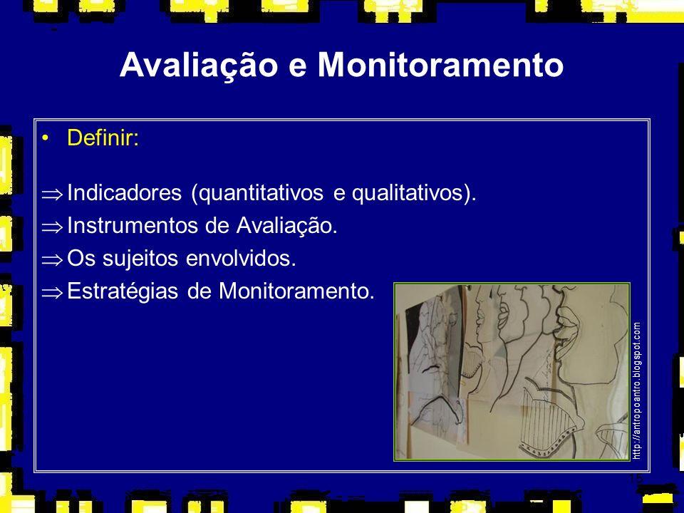 15 Avaliação e Monitoramento Definir: ÞIndicadores (quantitativos e qualitativos). ÞInstrumentos de Avaliação. ÞOs sujeitos envolvidos. ÞEstratégias d