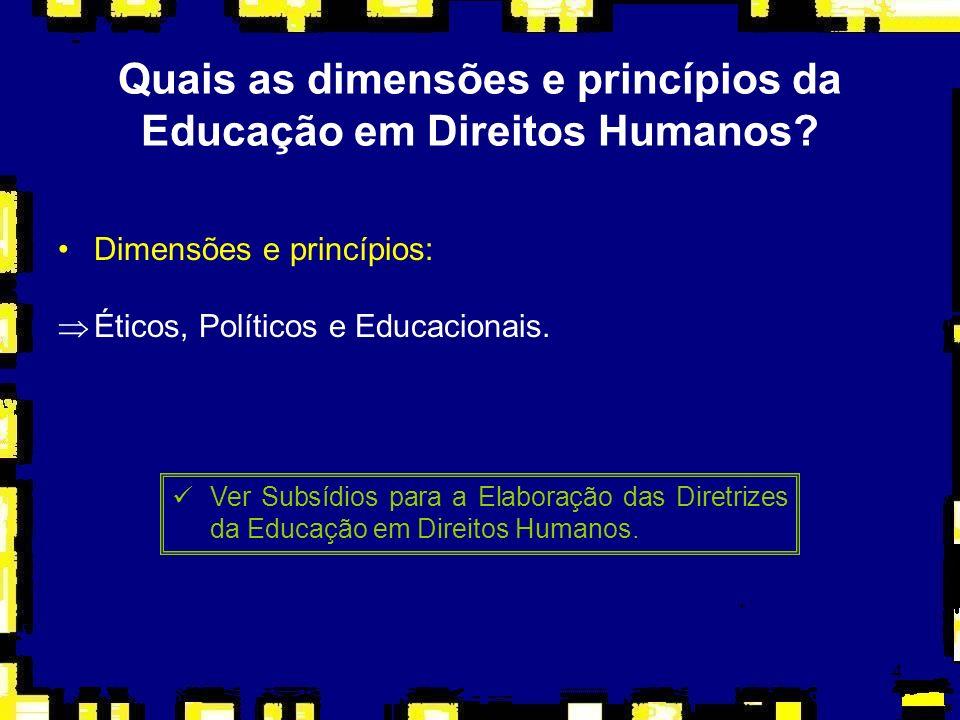 4 Quais as dimensões e princípios da Educação em Direitos Humanos? Dimensões e princípios: ÞÉticos, Políticos e Educacionais. Ver Subsídios para a Ela