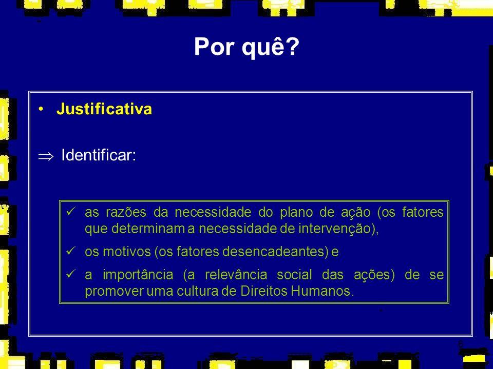 6 Por quê? Justificativa Þ Identificar: as razões da necessidade do plano de ação (os fatores que determinam a necessidade de intervenção), os motivos