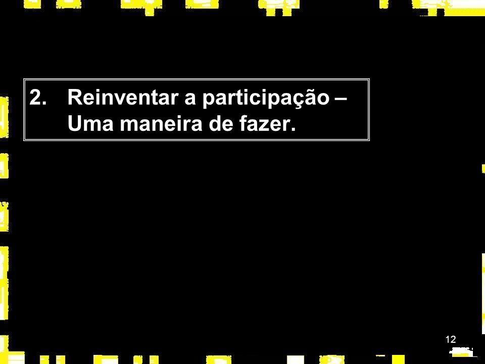 12 2.Reinventar a participação – Uma maneira de fazer.