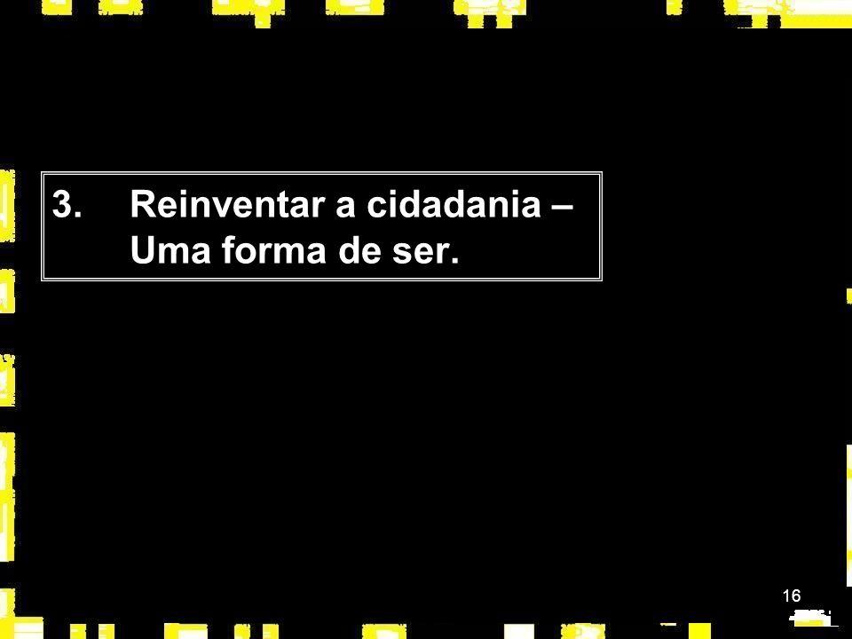 16 3.Reinventar a cidadania – Uma forma de ser.