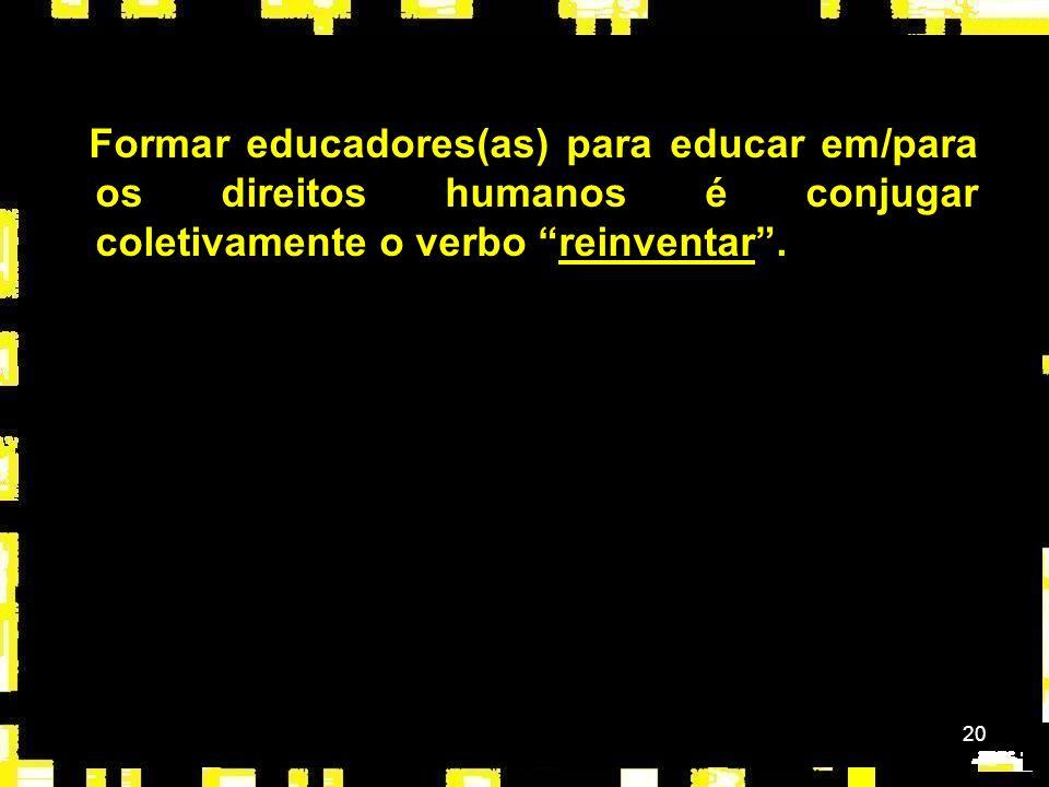 20 Formar educadores(as) para educar em/para os direitos humanos é conjugar coletivamente o verbo reinventar.