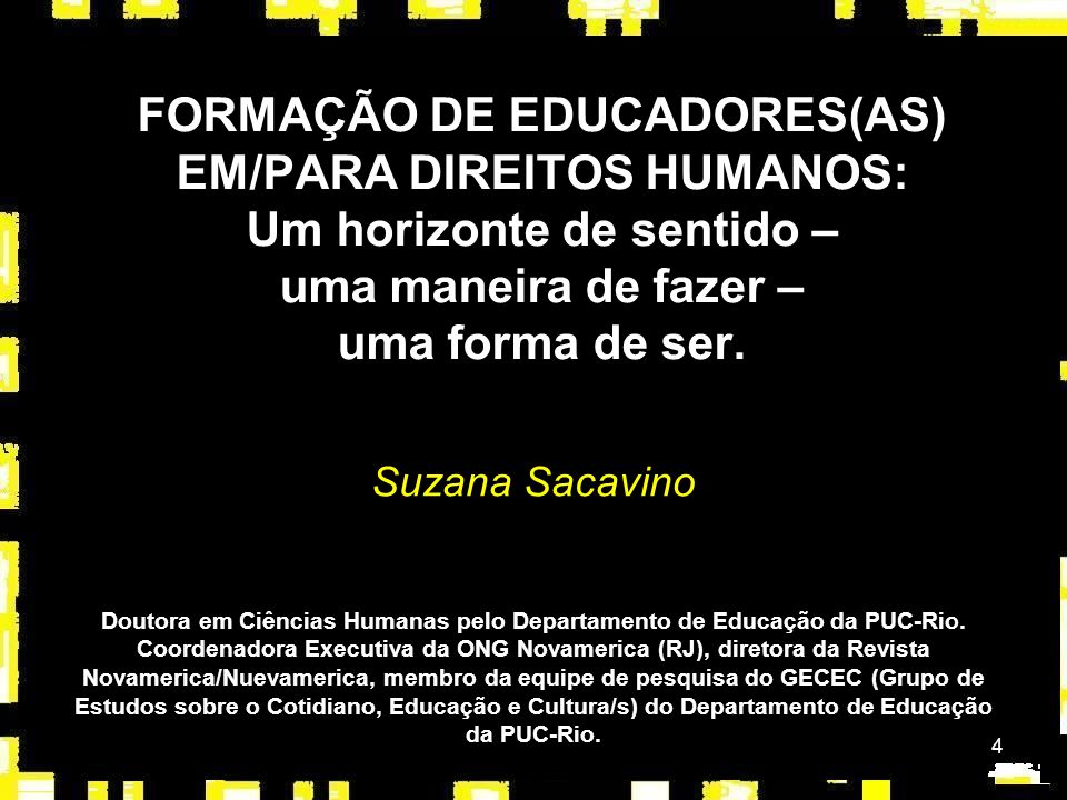 4 FORMAÇÃO DE EDUCADORES(AS) EM/PARA DIREITOS HUMANOS: Um horizonte de sentido – uma maneira de fazer – uma forma de ser. Suzana Sacavino Doutora em C