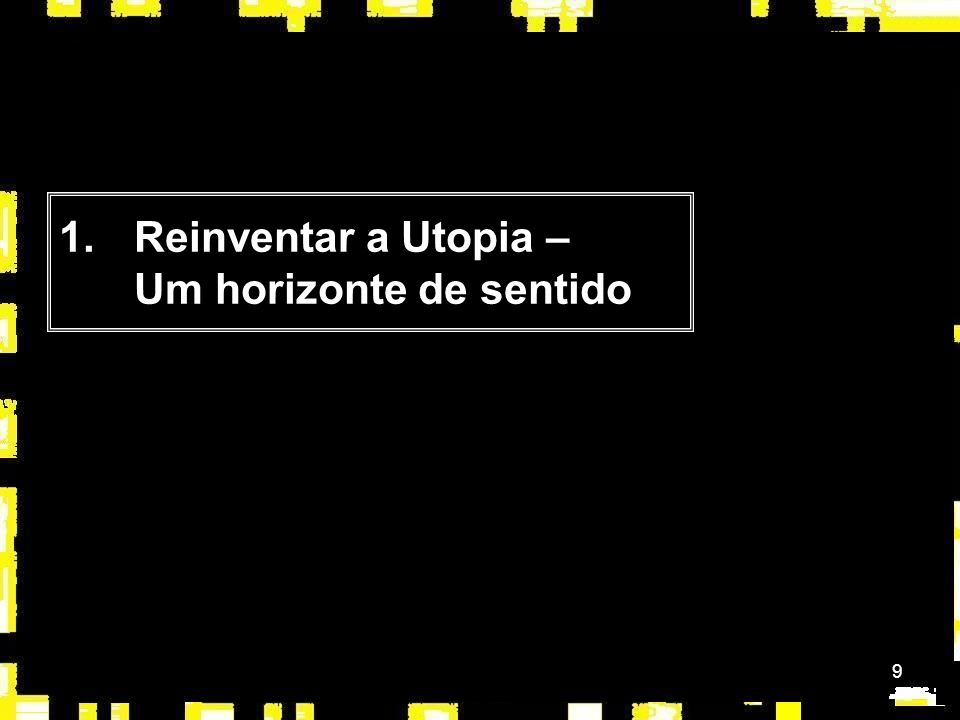 9 1.Reinventar a Utopia – Um horizonte de sentido
