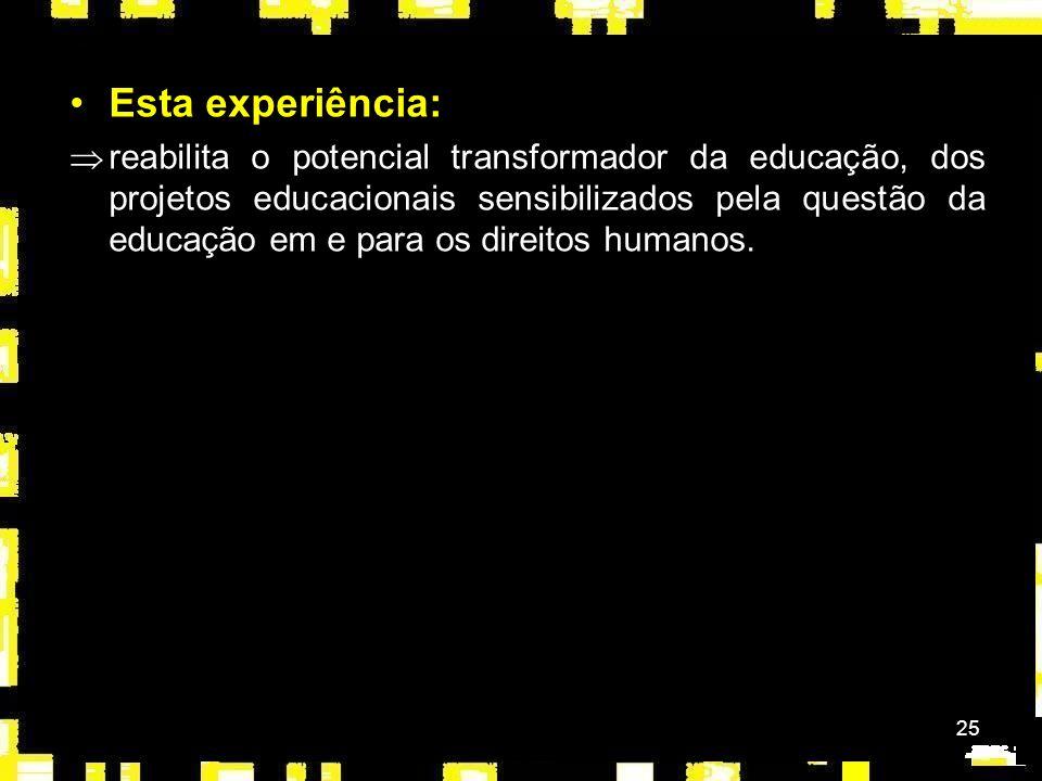 25 Esta experiência: Þreabilita o potencial transformador da educação, dos projetos educacionais sensibilizados pela questão da educação em e para os direitos humanos.