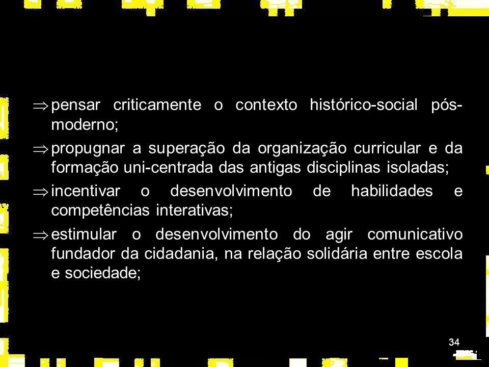 34 Þpensar criticamente o contexto histórico-social pós- moderno; Þpropugnar a superação da organização curricular e da formação uni-centrada das antigas disciplinas isoladas; Þincentivar o desenvolvimento de habilidades e competências interativas; Þestimular o desenvolvimento do agir comunicativo fundador da cidadania, na relação solidária entre escola e sociedade;