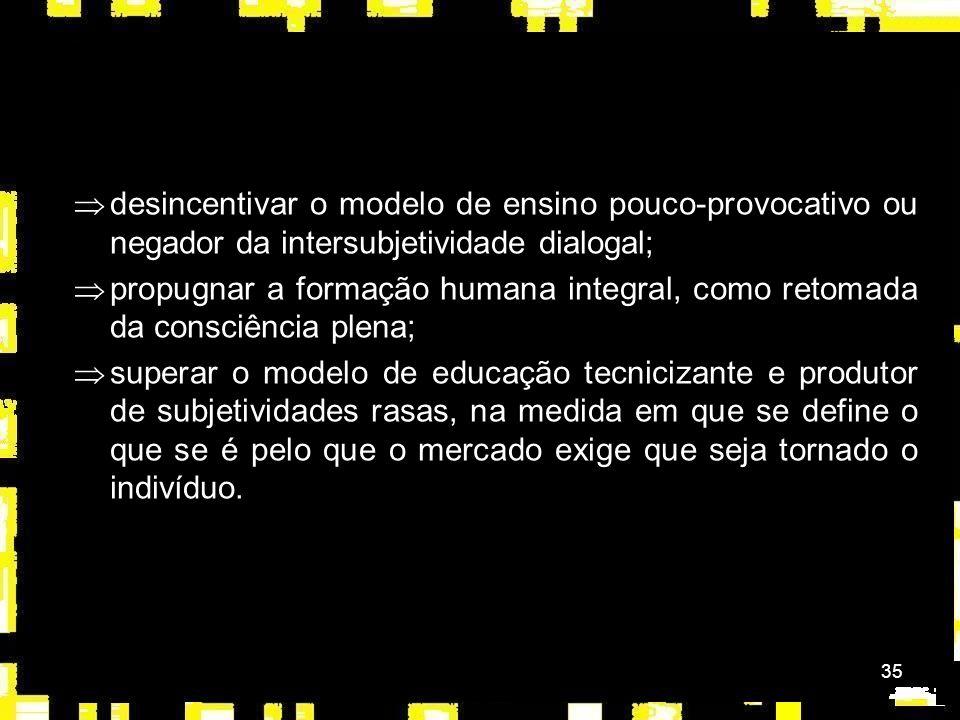 35 Þdesincentivar o modelo de ensino pouco-provocativo ou negador da intersubjetividade dialogal; Þpropugnar a formação humana integral, como retomada da consciência plena; Þsuperar o modelo de educação tecnicizante e produtor de subjetividades rasas, na medida em que se define o que se é pelo que o mercado exige que seja tornado o indivíduo.