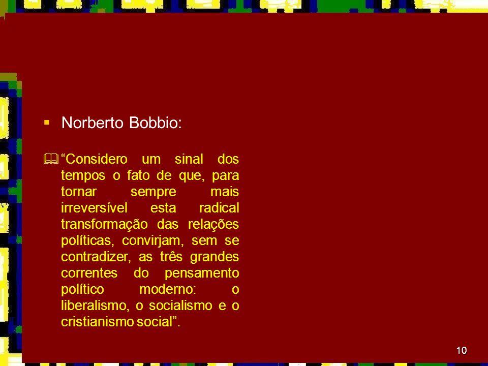 10 Norberto Bobbio: Considero um sinal dos tempos o fato de que, para tornar sempre mais irreversível esta radical transformação das relações política