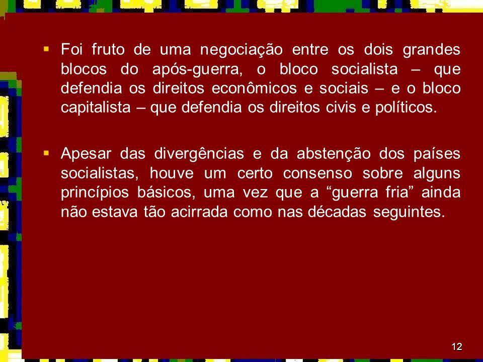 12 Foi fruto de uma negociação entre os dois grandes blocos do após-guerra, o bloco socialista – que defendia os direitos econômicos e sociais – e o b