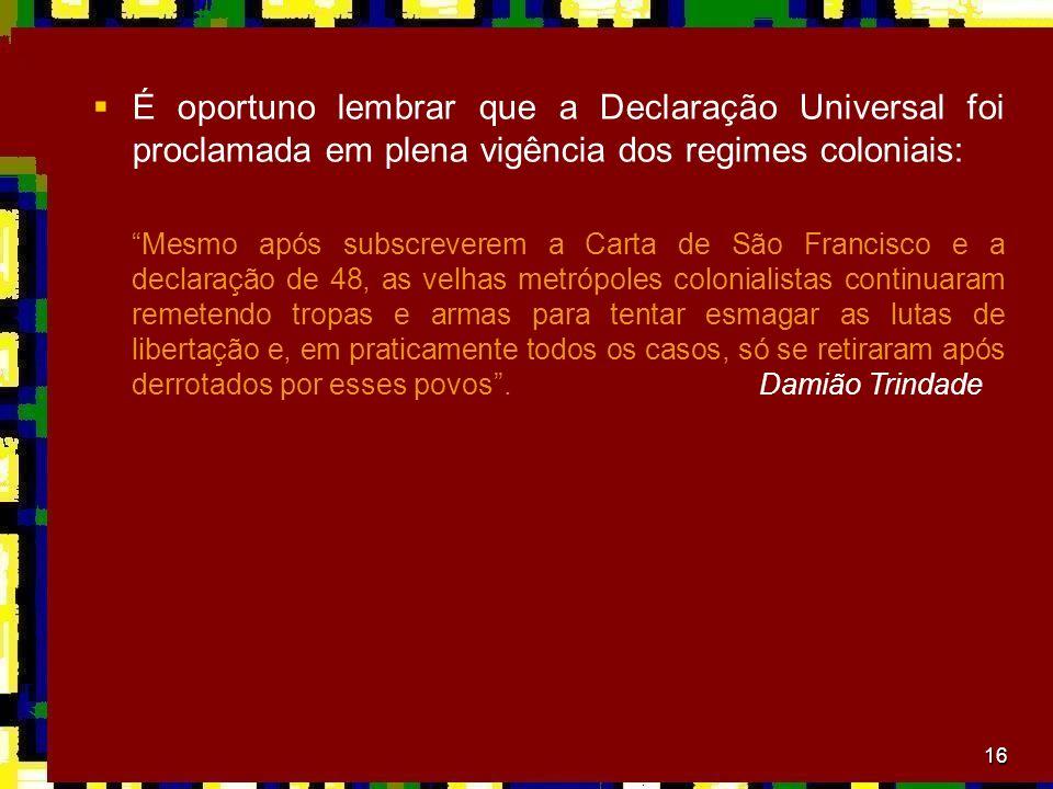 16 É oportuno lembrar que a Declaração Universal foi proclamada em plena vigência dos regimes coloniais: Mesmo após subscreverem a Carta de São Franci