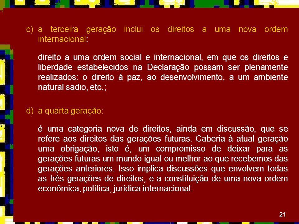 21 c)a terceira geração inclui os direitos a uma nova ordem internacional: direito a uma ordem social e internacional, em que os direitos e liberdade