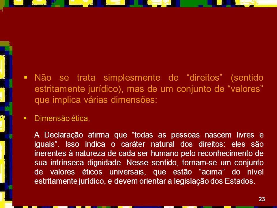 23 Não se trata simplesmente de direitos (sentido estritamente jurídico), mas de um conjunto de valores que implica várias dimensões: Dimensão ética.