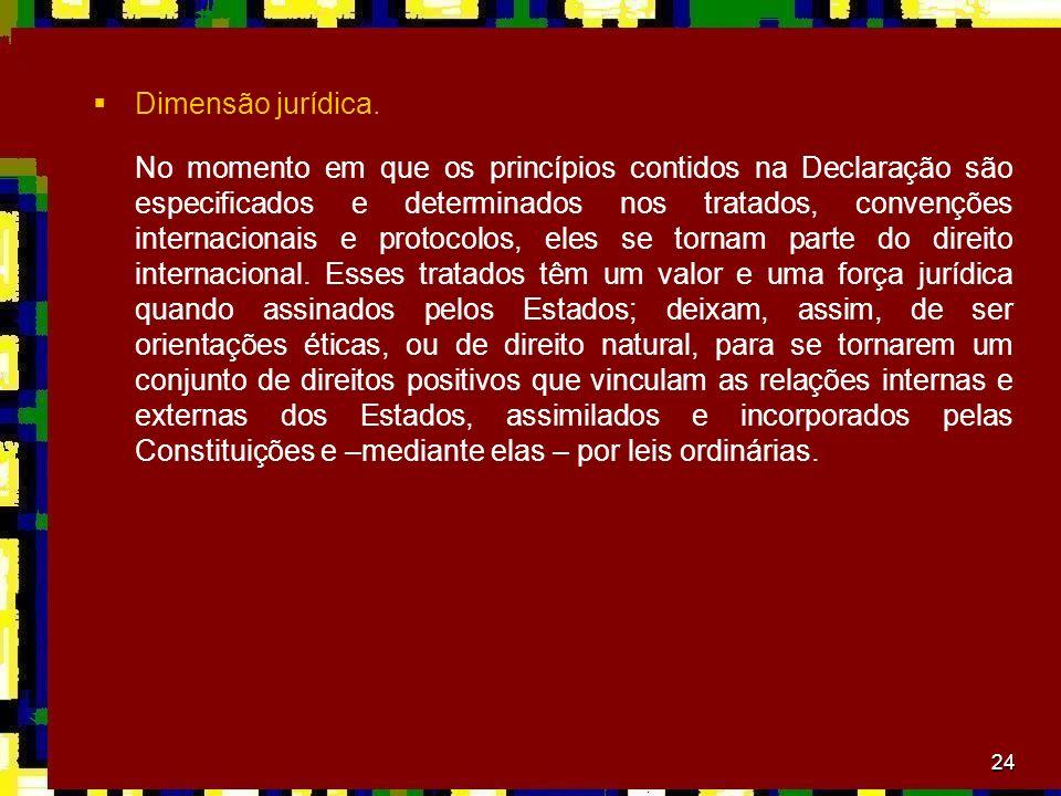 24 Dimensão jurídica. No momento em que os princípios contidos na Declaração são especificados e determinados nos tratados, convenções internacionais