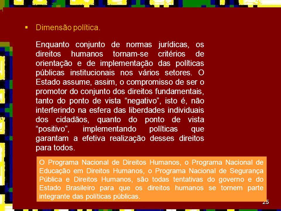25 Dimensão política. Enquanto conjunto de normas jurídicas, os direitos humanos tornam-se critérios de orientação e de implementação das políticas pú