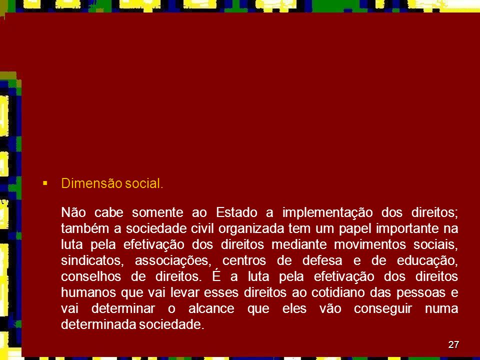 27 Dimensão social. Não cabe somente ao Estado a implementação dos direitos; também a sociedade civil organizada tem um papel importante na luta pela