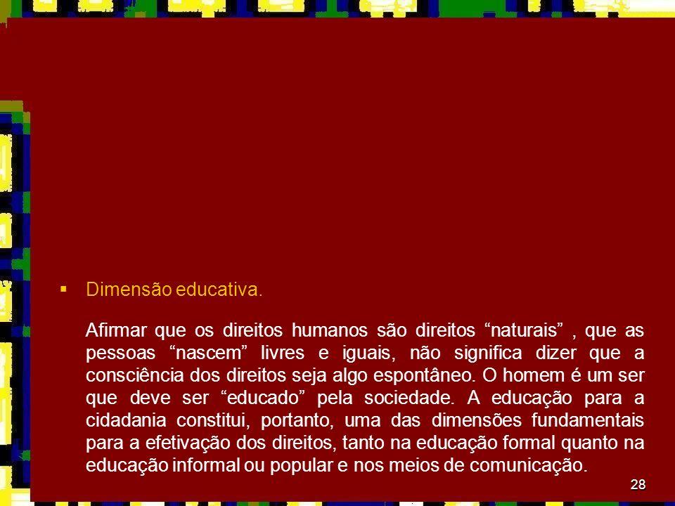 28 Dimensão educativa. Afirmar que os direitos humanos são direitos naturais, que as pessoas nascem livres e iguais, não significa dizer que a consciê