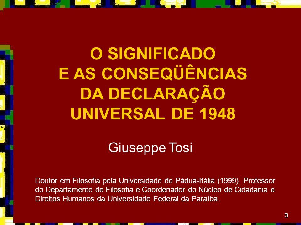 3 Giuseppe Tosi O SIGNIFICADO E AS CONSEQÜÊNCIAS DA DECLARAÇÃO UNIVERSAL DE 1948 Doutor em Filosofia pela Universidade de Pádua-Itália (1999). Profess