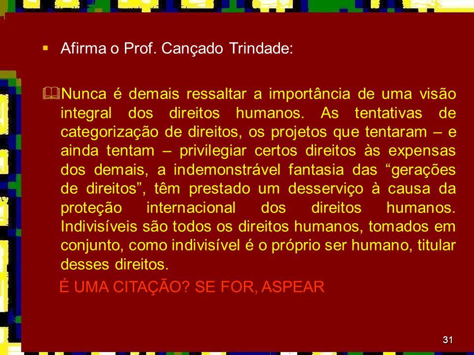 31 Afirma o Prof. Cançado Trindade: Nunca é demais ressaltar a importância de uma visão integral dos direitos humanos. As tentativas de categorização